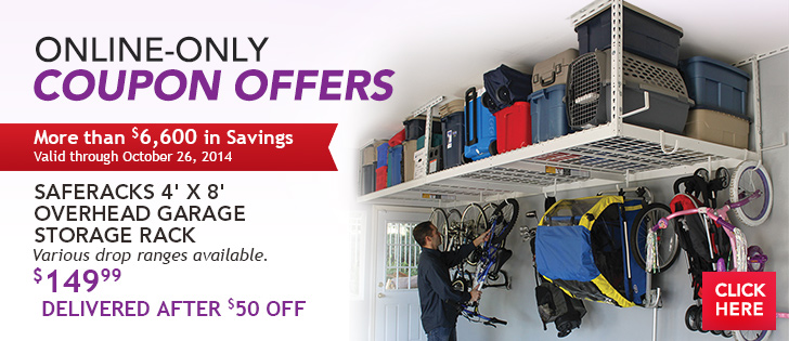 Online-Only Coupon Offers. More Than $6,600 in Savings Ending 10/26/14. SafeRacks 4' x 8' Overhead Garage Storage Rack. Various drop ranges available. $149.99 Delivered After $50 OFF. Click Here.
