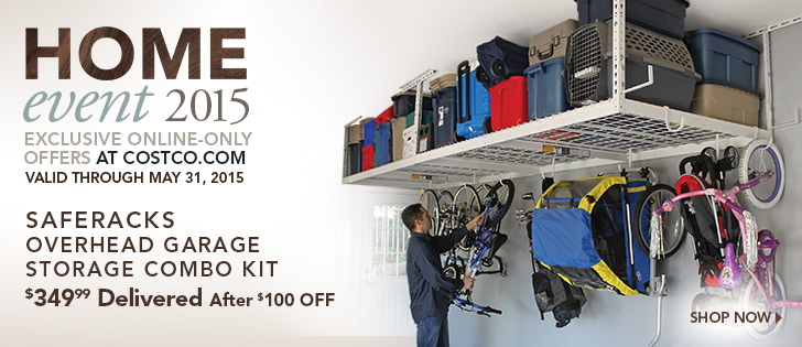 Home Event 2015. Exclusive Online-Only Offers at Costco.com. Valid through May 31, 2015. SafeRacks Overhead Garage Storage Combo Kit. $349.99 Delivered After $100 OFF. Shop Now