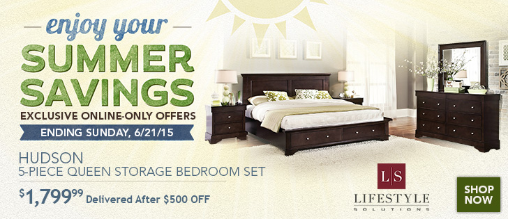 Enjoy Your Summer Savings. Exclusive Online-Only Offers Ending Sunday, 6/21/15. Hudson 5-Piece Queen Storage Bedroom Set. $1,799.99 Delivered After $500 OFF. Shop Now