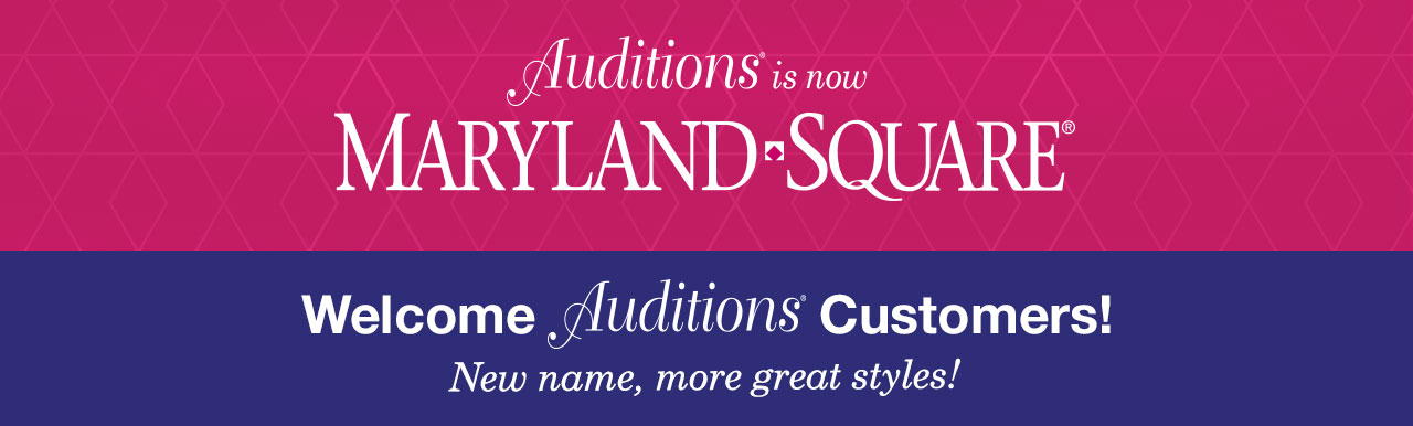 Auditions is now Maryland Square. Welcome Auditions Customers! New name, more great styles!