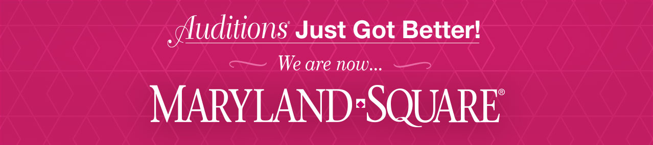 Auditions Just got better! We are now... Maryland Square