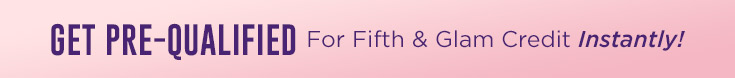 Get Pre-qualified for Fifth & Glam Credit Instantly!