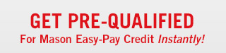 Get pre-qualified for Mason Easy-Pay Credit instantly!