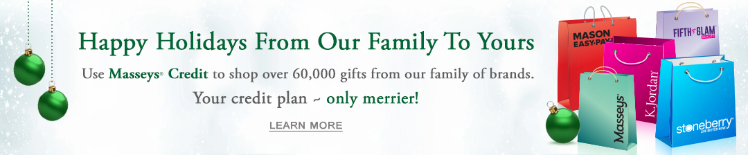 Your credit plan - only merrier! Use Masseys Credit to shop over 60,000 items from our family of brands. Click or tap to learn more now.