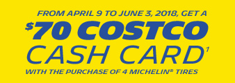 Michelin. Get a $70 Costco Cash Card with the purchase of 4 Michelin Tires. Valid 04/09/18 - 06/03/18. Shop Now.