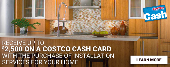 Receive up to $2,500 on a Costco Cash Card with the purchase of Installation services for your home. Learn More.
