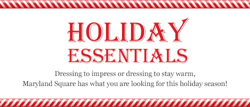 Holiday Essentials. Dressing to impress, or dressing to stay warm, Maryland Square has what you are looking for this holiday season!
