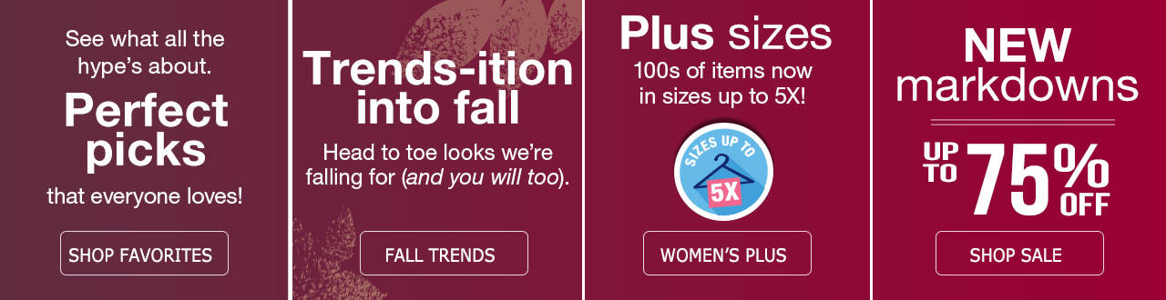See what all the hype is about by shopping perfect picks from our favorites. Trends-ition into fall by shopping fall trends. 100s of items in sizes up to 5X available in our Women's Plus department. New markdowns on our sale tab of up to 75% off.