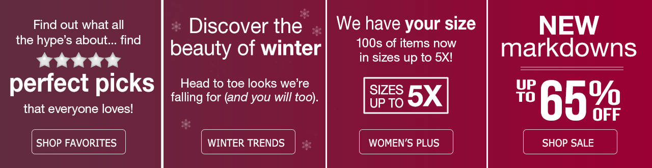 See what all the hype's about - Find perfect picks everyone loves when you shop favorites. Discover the beauty of winter fashion trends. 100s of items in sizes up to 5X available in our Women's Plus department. New markdowns on our sale tab of up to 75% off.