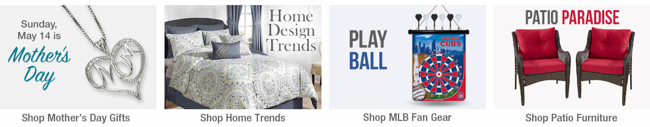 Sunday, May 14 is Mother's Day. Shop Mother's Day Gifts now. Find new ways to decorate your home by shopping our Home Trends page. Gear up for the season by showing off your MLB Fan gear and fill their Easter baskets with the newest toys.