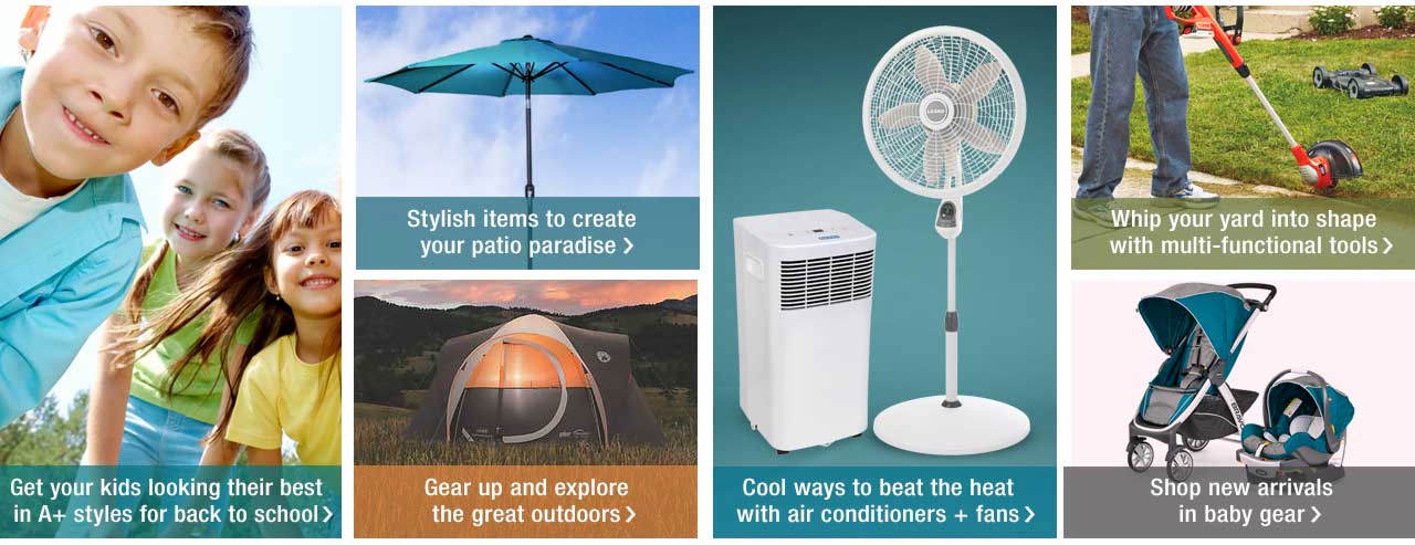Shop Patio Furniture and whip your yard into shape with multi-functional tools. Find cool ways to beat the heat with air conditioners + fans. Gear up and explore the great outdoors with camping gear. Adapt to your changing needs as baby grows with baby gear, and find A+ styles for back to school too.