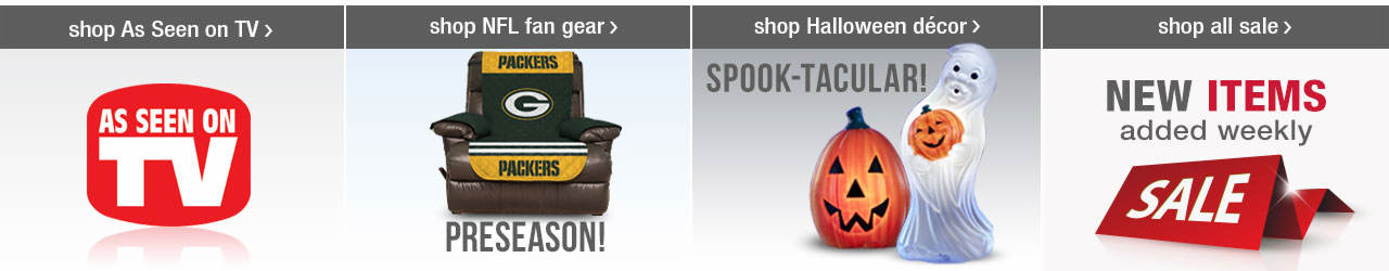 Shop Top Picks! As Seen on TV products, NFL Fan Gear, Halloween Decor, and don't forget to shop the newest sale items before they disappear!