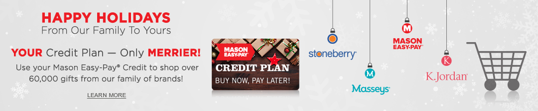 Your credit plan - only merrier! Use your Mason Easy-Pay Credit to shop over 60,000 items from our family of brands. Click or tap to learn more now.