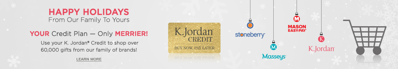 Your credit plan - only merrier! Use your K. Jordan Credit to shop over 60,000 items from our family of brands. Click or tap to learn more now.