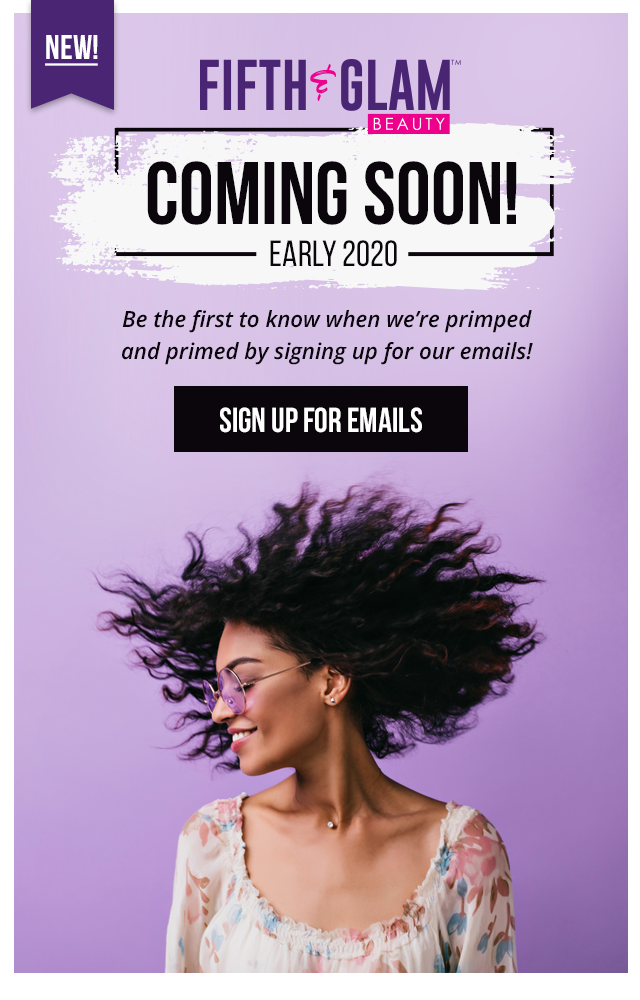 Fifth & Glam Beauty Coming Soon! Early 2020! Be the first to know when we're primped and primed by signing up for our emails!