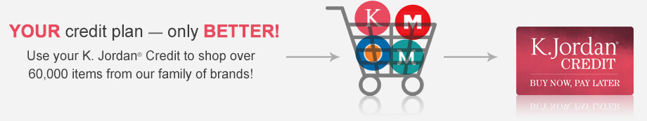 Your credit plan - only Better! Use your KJordan Credit to Shop over 60,000 items from our family of brands!