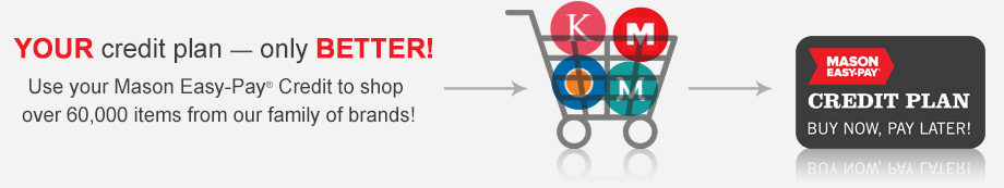Your credit plan - only Better! Use your Mason Easy-Pay Credit to Shop over 60,000 items from our family of brands!