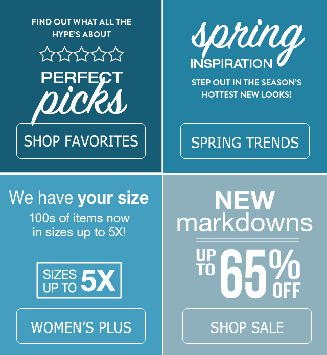 See what all the hype's about - Find perfect picks everyone loves when you shop favorites. Discover the beauty of spring fashion trends. 100s of items in sizes up to 5X available in our Women's Plus department. New markdowns on our sale tab of up to 75% off.