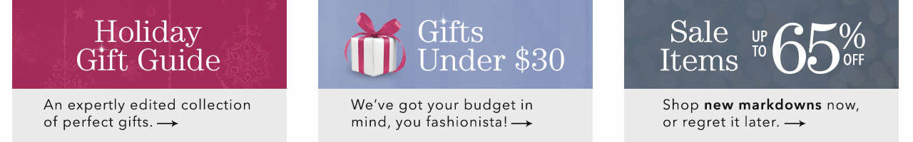Shop our seasonal Holiday Gift Guide, Gifts under $30 and sale items with savings of up to 65%.