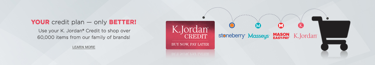 Your credit plan - only better! Use your K. Jordan Credit to shop over 60,000 items from our family of brands. Click or tap to learn more now.