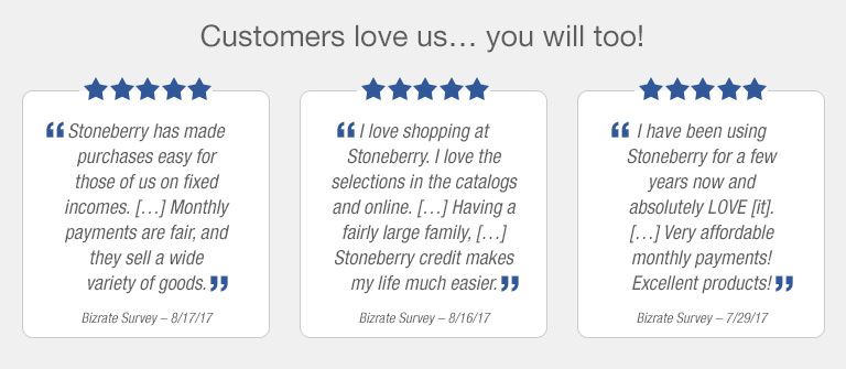 Customers love us.. you will too! 'Stoneberry has made purchases easy for those of us on fixed incomes... Monthly payments are fair, and they sell a wide variety of goods.' - Bizrate Survey - 8/17/17  'I love shopping at Stoneberry. I love the selections in the catalogs and online... Having a fairly large family... Stoneberry credit makes life much easier.' - Bizrate Survey - 8/16/17 'I have been using Stoneberry for a few years now and absolutely LOVE it... Very affortable monthly payments! Excellent products!' - Bizrate Survey - 7/29/17