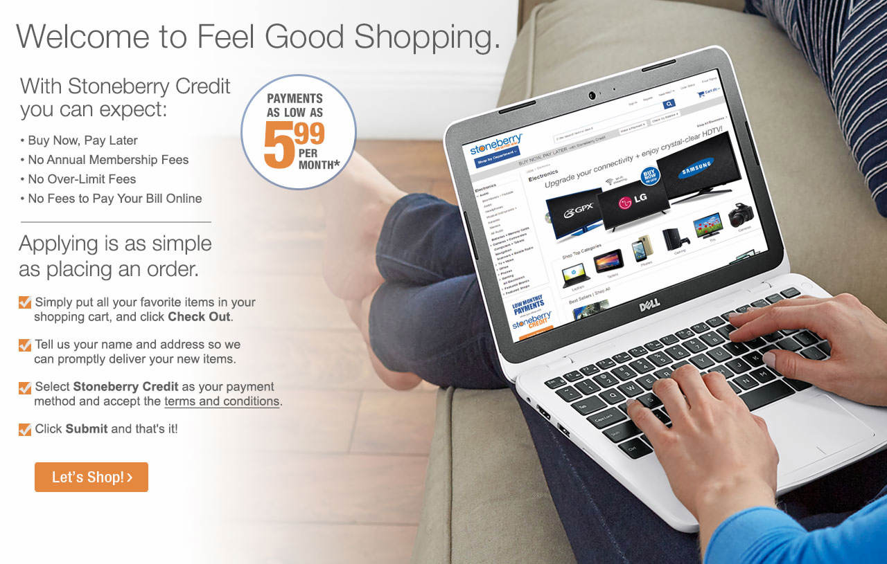 Welcome to feel good shopping. With Stoneberry Credit, applying is as simple as placing an order.