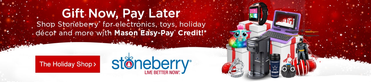 Gift today, pay later. Shop Stoneberry for electronics, toys, holiday décor and more with Mason Easy-Pay Credit!