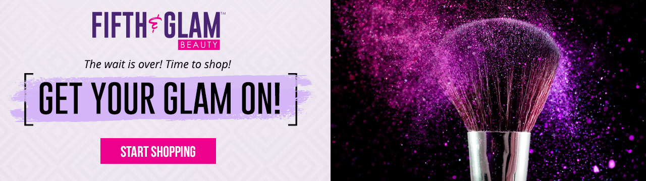 The wait is over! Time to get your glam on and shop Fifth & Glam for beauty!