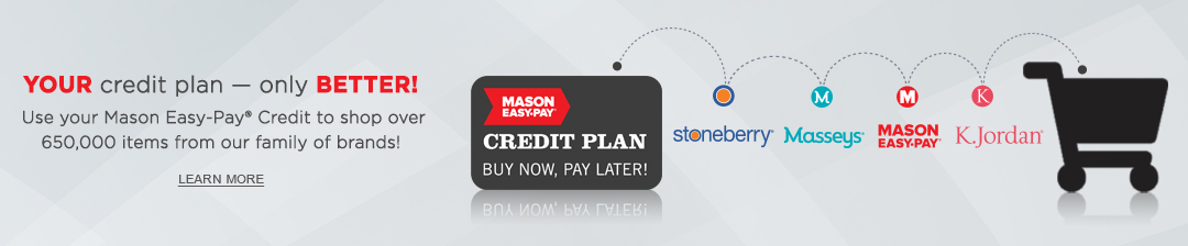 Your credit plan - only better! Use your Mason Easy-Pay Credit to shop over 650,000 items from our family of brands. Click or tap to learn more now.