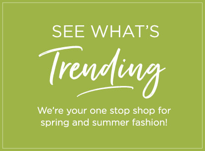 See what's trending - We're your one stop shop for spring and summer fashion!