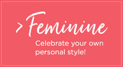 Feminine - Celebrate your personal style!