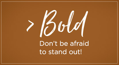 Bold - Don't be afraid to stand out!