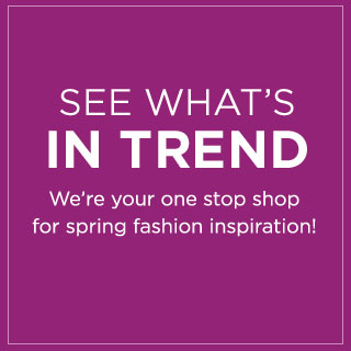 See what's in trend. We're your one stop shop for spring fashion inspiration!