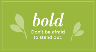 Bold. Don't be afraid to stand out.
