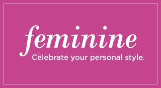 Feminine. Celebrate your personal style.