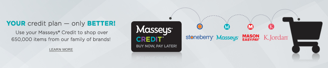 Your credit plan - only better! Use your Masseys Credit to shop over 650,000 items from our family of brands. Click or tap to learn more now.
